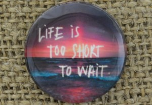 """[046296] Kaboszon 20mm LIFE IS TOO SHORT TO WAIT"""